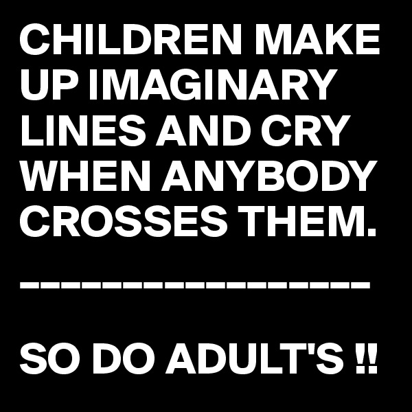 CHILDREN MAKE UP IMAGINARY LINES AND CRY WHEN ANYBODY CROSSES THEM. _________________  SO DO ADULT'S !!