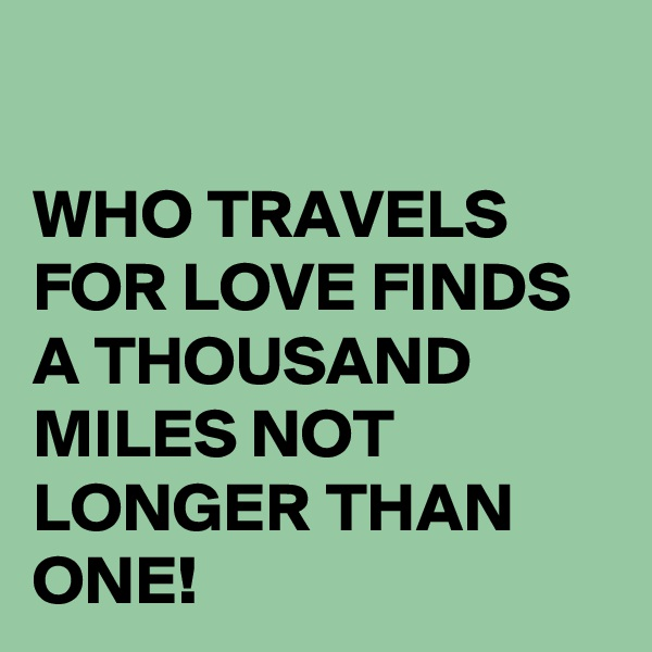 WHO TRAVELS FOR LOVE FINDS A THOUSAND MILES NOT LONGER THAN ONE!