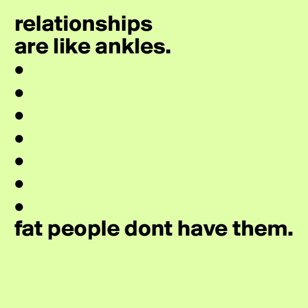 relationships are like ankles. • • • • • • • fat people dont have them.