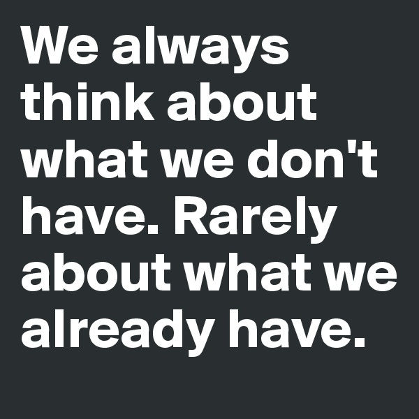 We always think about what we don't have. Rarely about what we already have.
