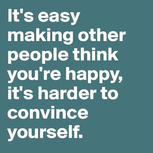 It's easy making other people think you're happy, it's harder to convince yourself.