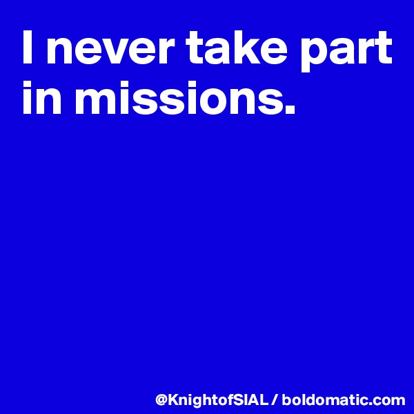 I never take part in missions.