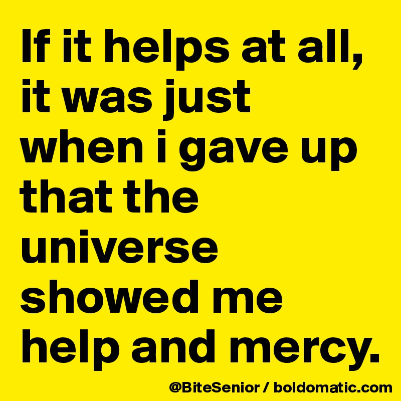 If it helps at all, it was just when i gave up that the universe showed me help and mercy.
