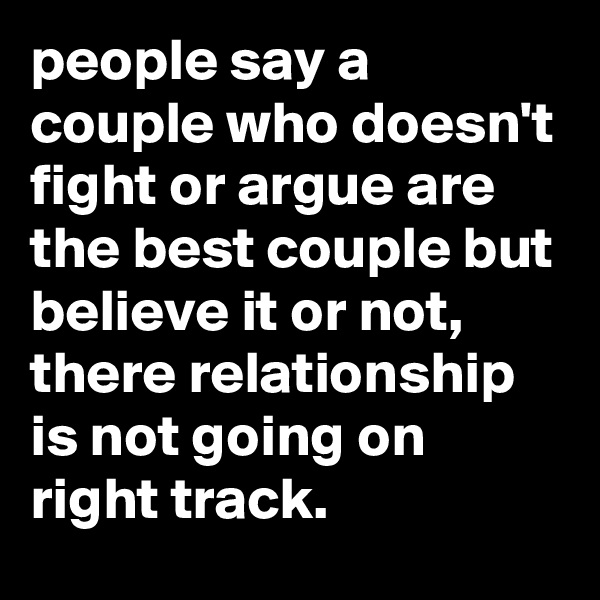 people say a couple who doesn't fight or argue are the best couple but believe it or not, there relationship is not going on right track.