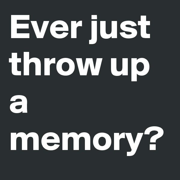 Ever just throw up a memory?
