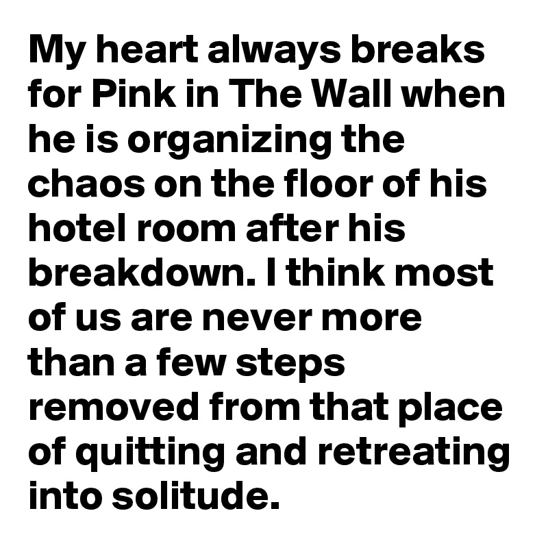 My heart always breaks for Pink in The Wall when he is organizing the chaos on the floor of his hotel room after his breakdown. I think most of us are never more than a few steps removed from that place of quitting and retreating into solitude.