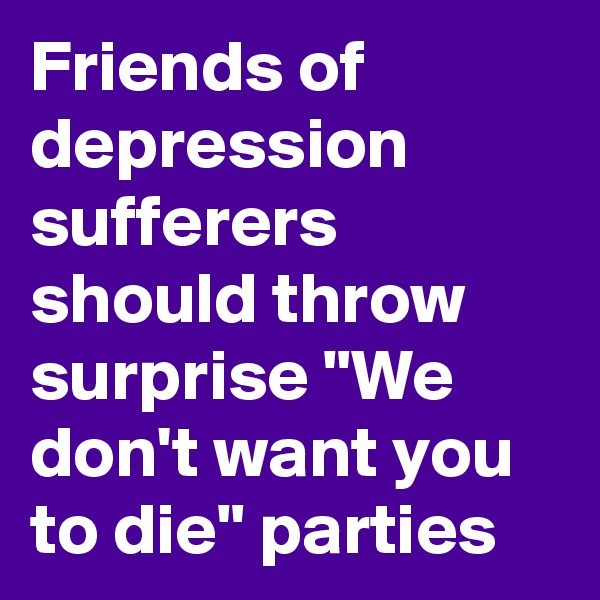 "Friends of depression sufferers should throw surprise ""We don't want you to die"" parties"