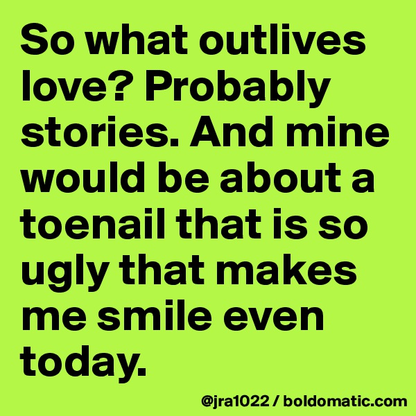 So what outlives love? Probably stories. And mine would be about a toenail that is so ugly that makes me smile even today.