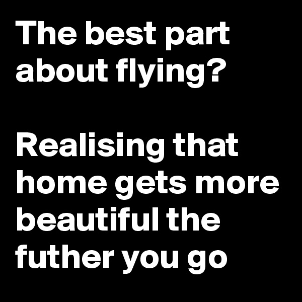 The best part about flying?   Realising that home gets more beautiful the futher you go