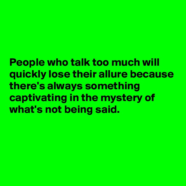 People who talk too much will quickly lose their allure because there's always something captivating in the mystery of what's not being said.