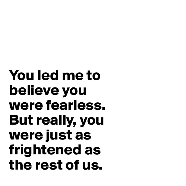 You led me to believe you  were fearless.  But really, you  were just as  frightened as  the rest of us.