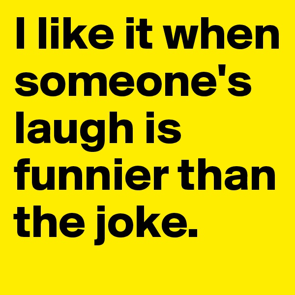 I like it when someone's laugh is funnier than the joke.