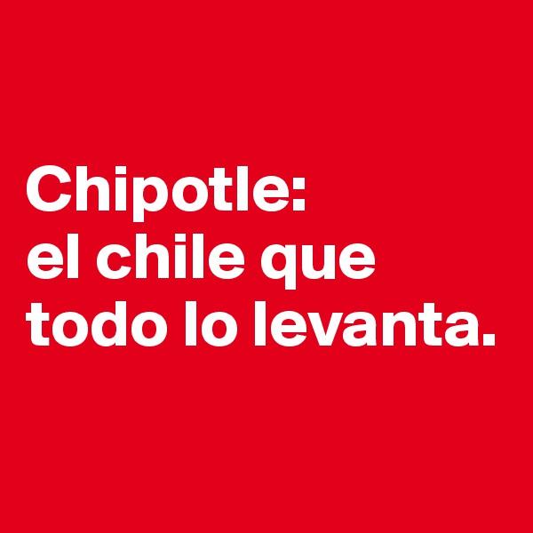 Chipotle:  el chile que todo lo levanta.