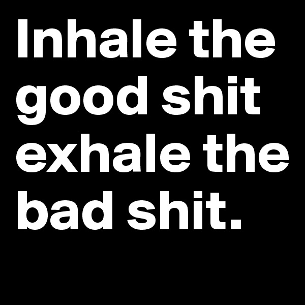 Inhale the good shit exhale the bad shit.