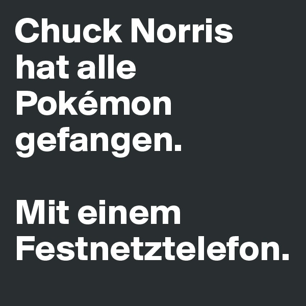 Chuck Norris hat alle Pokémon gefangen.   Mit einem Festnetztelefon.