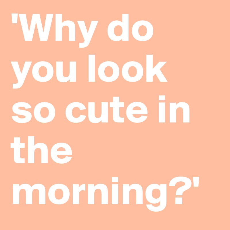 'Why do you look so cute in the morning?'