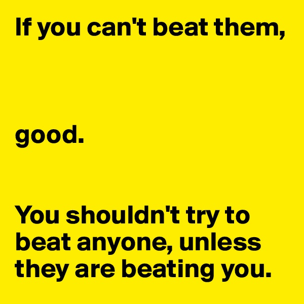 If you can't beat them,     good.   You shouldn't try to beat anyone, unless they are beating you.