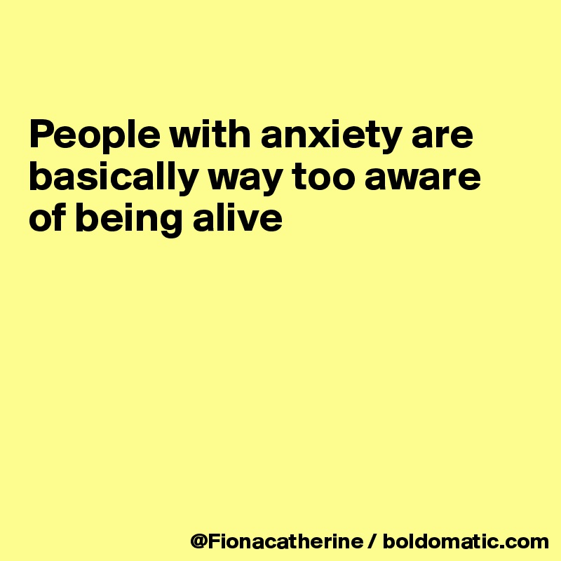 People with anxiety are basically way too aware of being alive