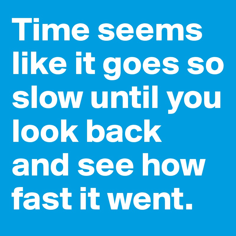 Time seems like it goes so slow until you look back and see how fast it went.