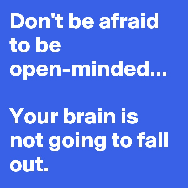 Don't be afraid to be open-minded...   Your brain is not going to fall out.