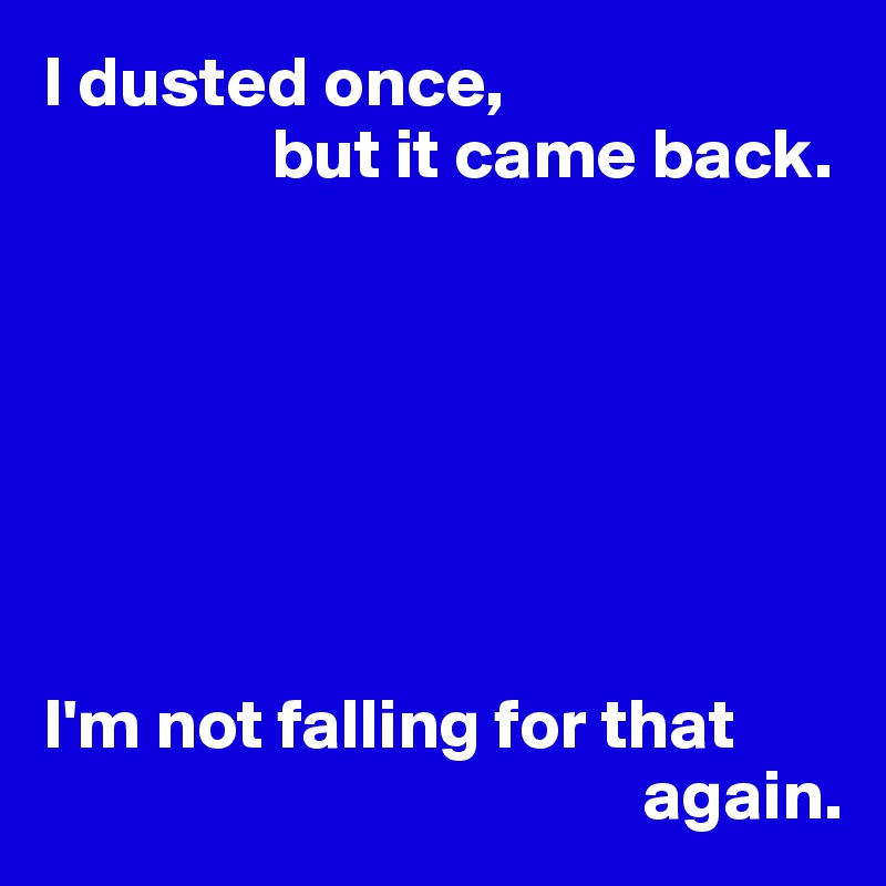I dusted once,                  but it came back.        I'm not falling for that                                            again.