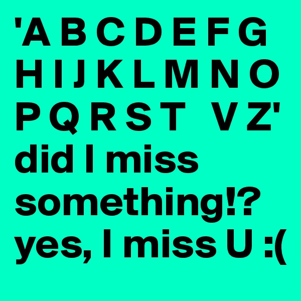 'A B C D E F G H I J K L M N O P Q R S T   V Z' did I miss something!? yes, I miss U :(