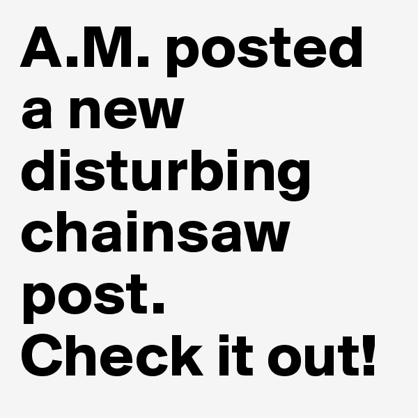 A.M. posted a new disturbing chainsaw post. Check it out!