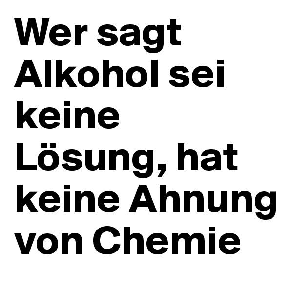 Wer sagt Alkohol sei keine Lösung, hat keine Ahnung von Chemie