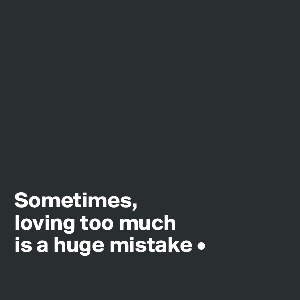 Sometimes, loving too much is a huge mistake •