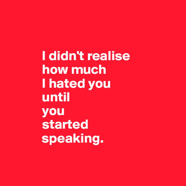 I didn't realise              how much              I hated you              until              you              started              speaking.