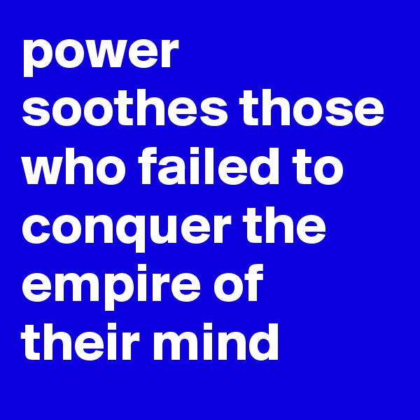 power soothes those who failed to conquer the empire of their mind