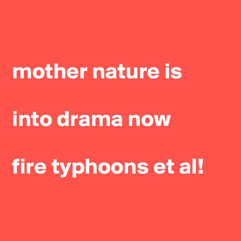 mother nature is  into drama now  fire typhoons et al!