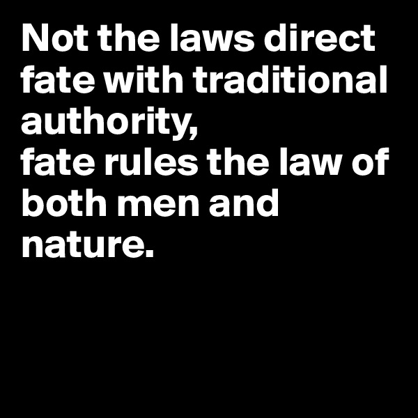 Not the laws direct fate with traditional authority, fate rules the law of both men and nature.