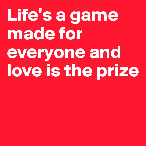 Life's a game made for everyone and love is the prize