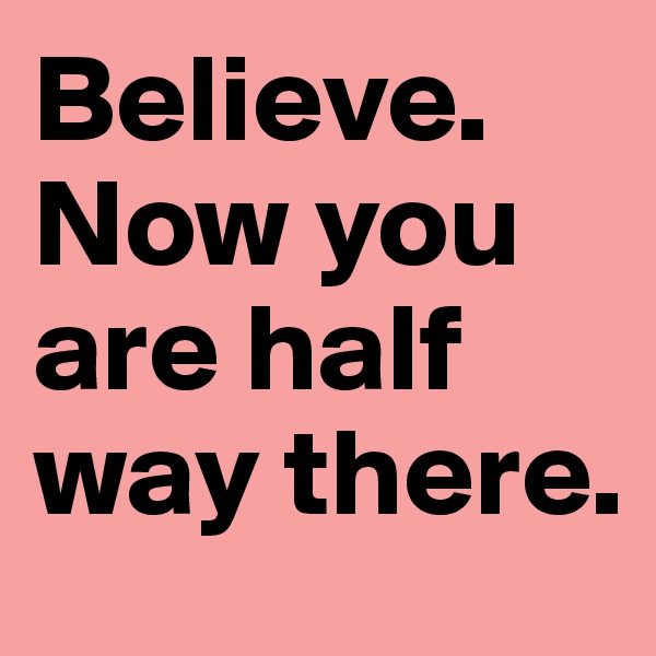 Believe. Now you are half way there.