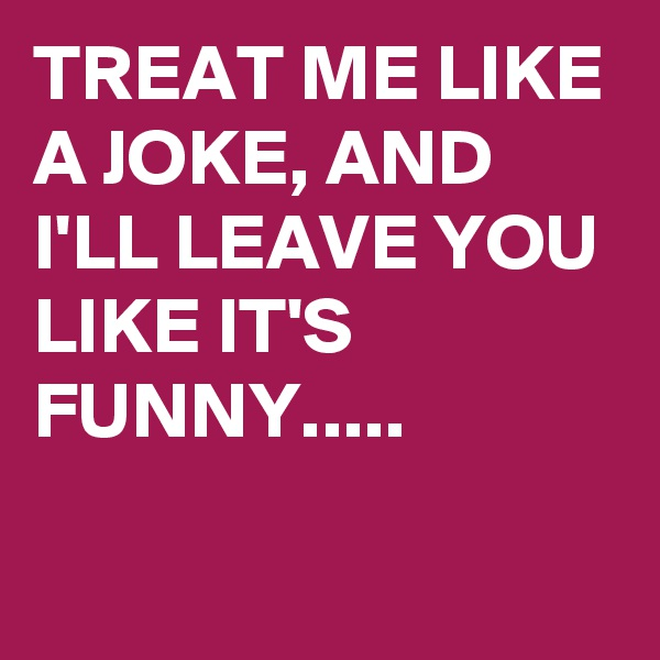 TREAT ME LIKE A JOKE, AND I'LL LEAVE YOU LIKE IT'S FUNNY.....
