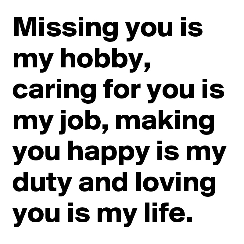 Missing you is my hobby, caring for you is my job, making you happy is my duty and loving you is my life.