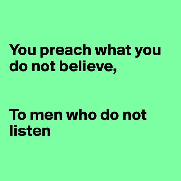 You preach what you do not believe,   To men who do not listen