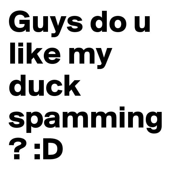 Guys do u like my duck spamming? :D