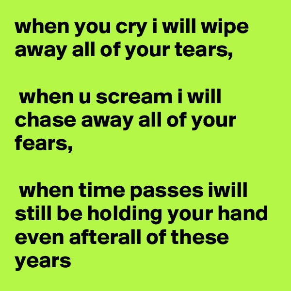 when you cry i will wipe away all of your tears,   when u scream i will chase away all of your fears,   when time passes iwill still be holding your hand even afterall of these years