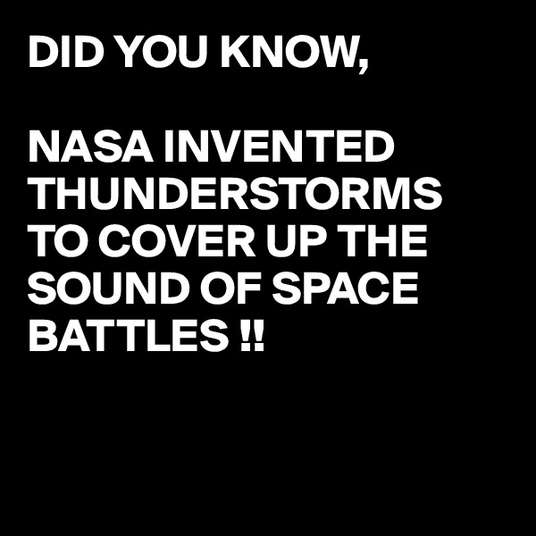 DID YOU KNOW,  NASA INVENTED THUNDERSTORMS  TO COVER UP THE SOUND OF SPACE BATTLES !!