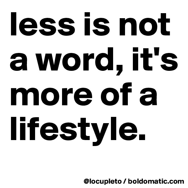 less is not a word, it's more of a lifestyle.