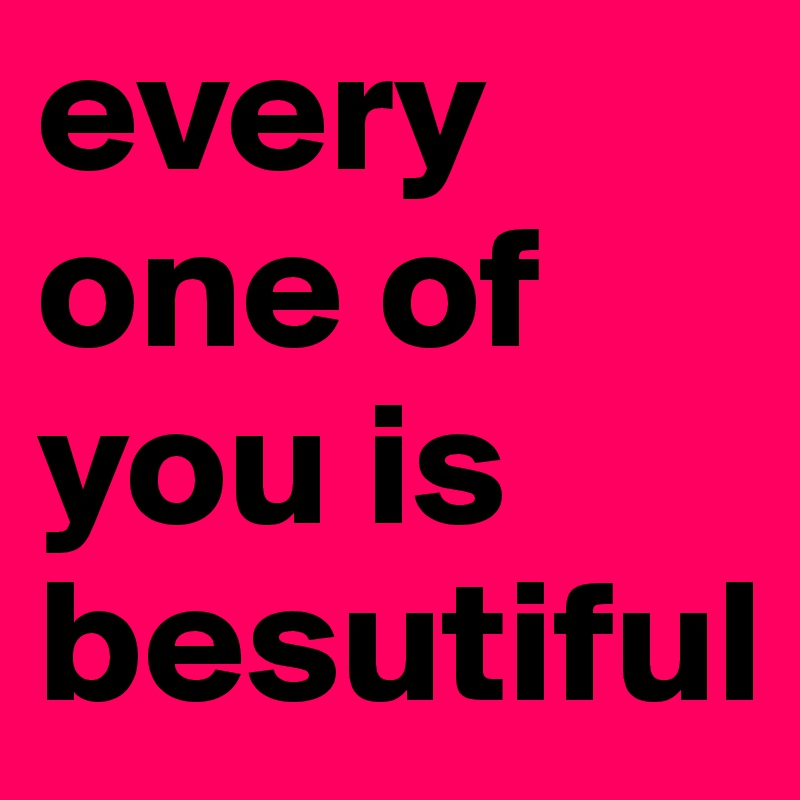 every one of you is besutiful