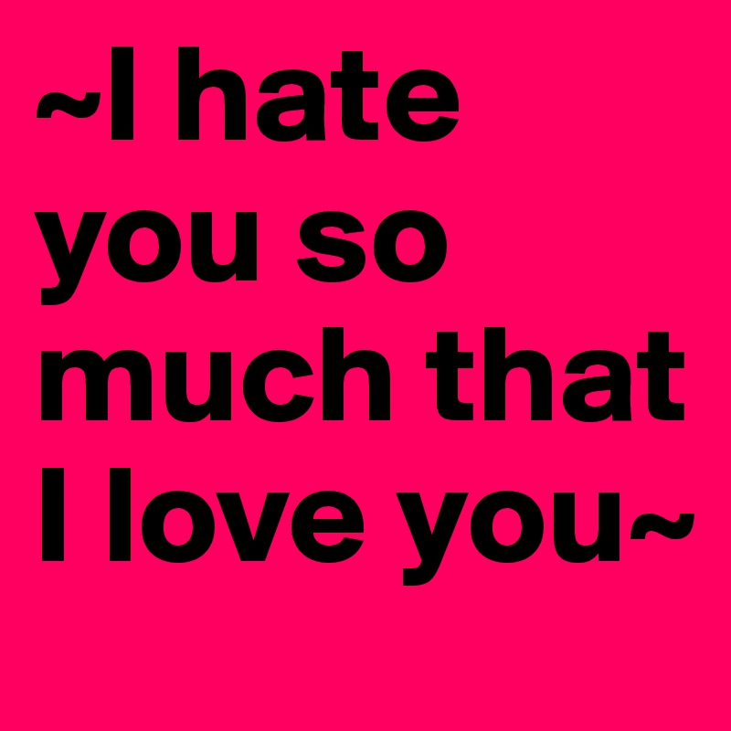 i hate you so much that i love you post by rime on