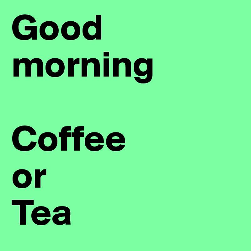 Good morning  Coffee  or Tea
