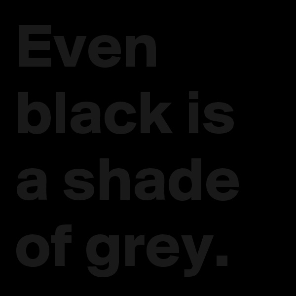 Even black is a shade of grey.