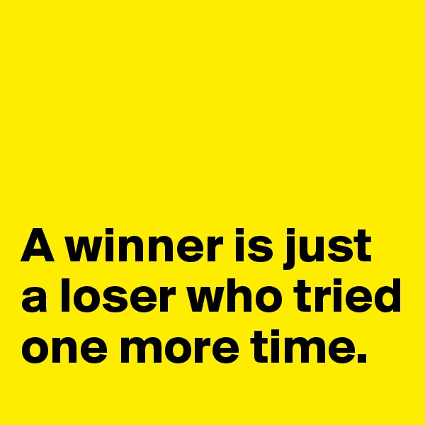 A winner is just a loser who tried one more time.