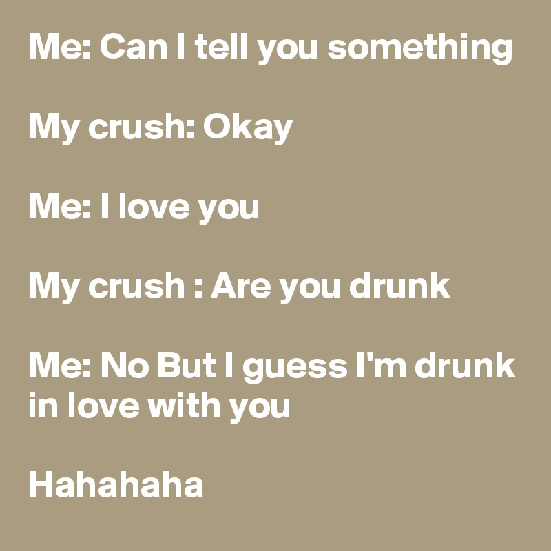 Me: Can I tell you something   My crush: Okay   Me: I love you   My crush : Are you drunk   Me: No But I guess I'm drunk in love with you   Hahahaha