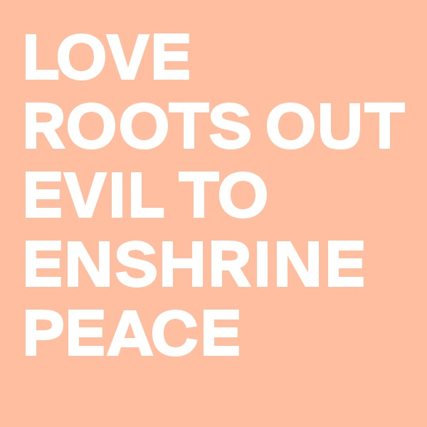 LOVE ROOTS OUT EVIL TO ENSHRINE PEACE