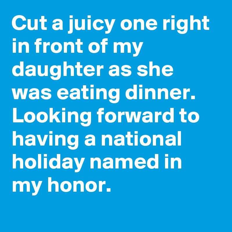 Cut a juicy one right in front of my daughter as she was eating dinner. Looking forward to having a national holiday named in my honor.